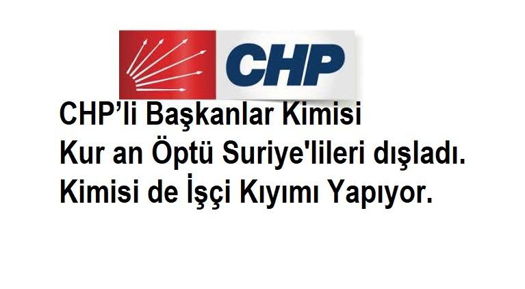 CHP'li Başkanlar Kimisi Kuran Öptü Suriyelileri dışladı. Kimisi de İşçi Kıyımı Yapıyor.