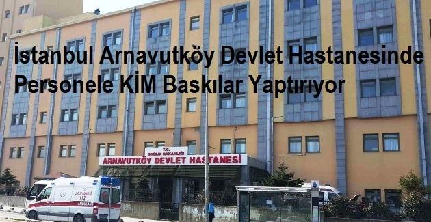 İstanbul Arnavutköy Devlet Hastanesinde Personele Baskıları KİM Yaptırıyor?