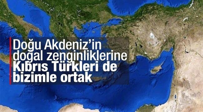 Doğu Akdeniz'in doğal zenginliklerine Kıbrıs Türkleri de bizimle ortak