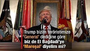 """Trump bizim teröristimize """"General"""" dediğine göre biz de El Bağdadi'ye """"Mareşal"""" diyelim mi?"""