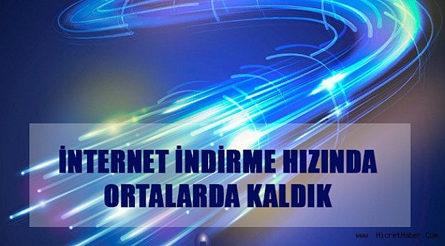 İNTERNET İNDİRME HIZINDA ORTALARDA KALDIK