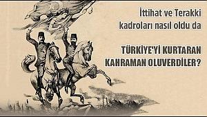 İttihat ve Terakki kadroları nasıl oldu da Türkiye'yi kurtaran kahraman oluverdiler?