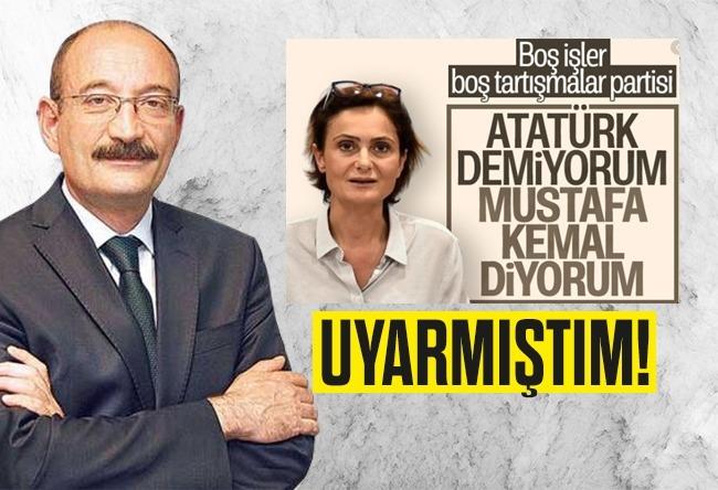 """""""Mustafa Kemal olsaydı, sen CHP'de olamazdın."""""""