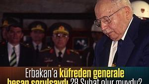 Erbakan'a küfreden generale hesap sorulsaydı 28 Şubat olur muydu?