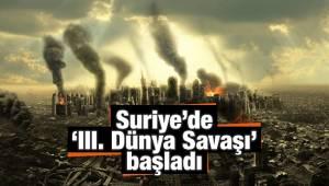 Suriye'de 'III. Dünya Savaşı' başladı